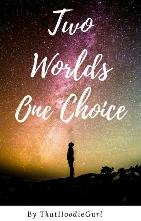 Two Worlds One Choice  by ThatHoodieGurl
