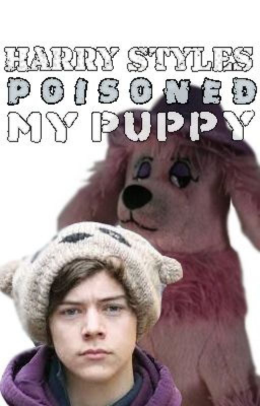 Harry Styles Poisoned My Puppy!' by Nuromanca