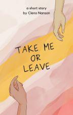 Take me or leave by ClenoNanson