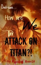 Oniisan... How are We in Attack On Titan? ((AOT/SNK FANFIC!!!)) [On hold] by Flaming_Rose24