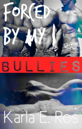 Forced By My Bullies (Forced Love #1) 18+ by karlaeros