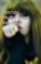 Mortals, Mothers, and Memories by JustReadMyBioImDone