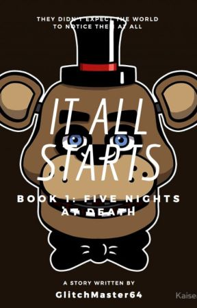 Five Nights at DEATH, It All Starts,Book 1 (FNaF FanFic) by GlitchMaster64