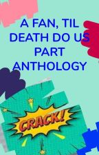 A Fan Till Death Do Us Part - Anthology / CLOSED by Fanfic