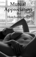 Mutual Appreciation - Erotica - NSFW - 18+ by Hotchubbywife1