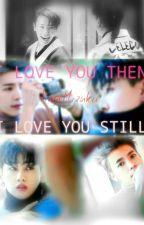 I LOVE YOU THEN, I LOVE YOU STILL. by KageMizukii