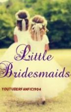 Little Bridesmaids ❤ by youtuberfanfic1904