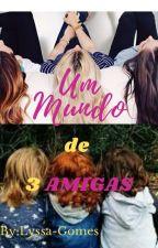 Um Mundo de 3 Amigas by Lyssa-Gomes