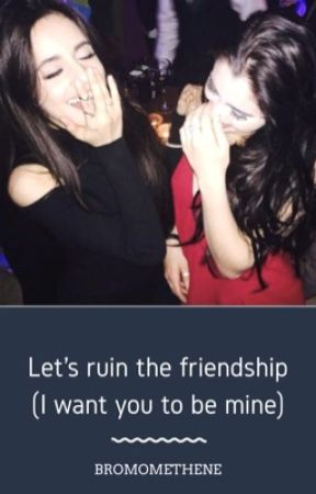 Let's ruin the friendship (I want to be able to call you mine)  by bromomethene