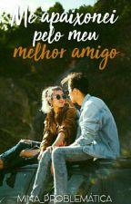 Me Apaixonei Pelo Meu Melhor Amigo (CONCLUÍDO) by Mina_Problematica