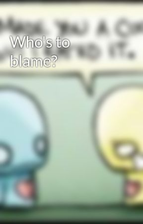 Who's to blame? by DarlingxxNevaehxLied