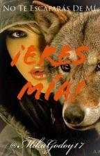 ERES MÍA!!! (Actualizaciones Lentas) by MikaGodoy17