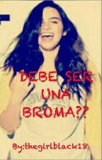 DEBE SER UNA BROMA?? by thegirlblack18