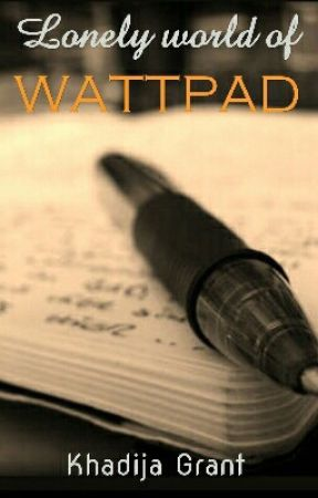 Lonely World of Wattpad. by KhadijaGrant