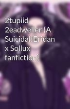 2tupiid 2eadweller {A Suicidal!Eridan x Sollux fanfiction} by Moltentgold