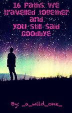 16 Paths We Travelled And You Still Said Goodbye by _a_wild_one_