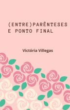 Entre (Parênteses) e Ponto Final by victoriavllgs
