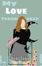 My Love Troublemaker by aysifaaa