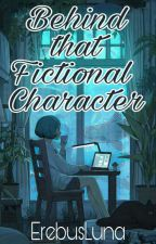 Behind that Fictional Character (Completed) by ErebusLuna