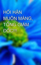 HỐI HẬN MUỘN MÀNG, TỔNG GIÁM ĐỐC!!! by linhthuy203