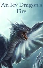 An Icy Dragon's Fire: book one by CrystalMaggie22