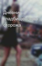 Дневник кладбищенского сторожа by Polina150883