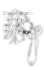 Elena Gilbert - The Vampire Hunter of Mystic Falls by Slytheridute