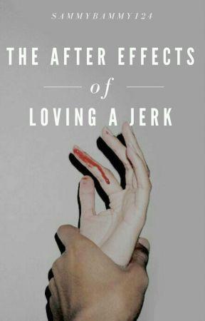After Effects of Loving A Jerk | incomplete  by sammybammy124