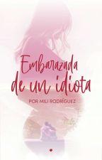 Embarazada de un idiota by MiliRodriguez840