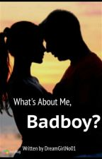 What's About Me, Badboy? by DreamGirlNo01