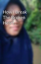 How I Break The Broken Heart.. by LilyDaisyBroccoly