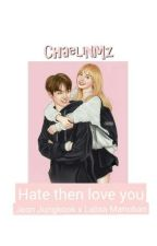 Hate Then Love You {Lizkook} by khlsfanny_