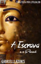 A Escrava e o Faraó  by GabrielllaFDinis