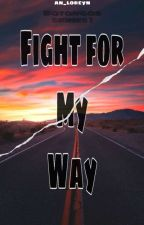 Fight for my way (Completed) by an_loreyn
