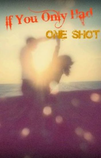 If You Only Had One Shot