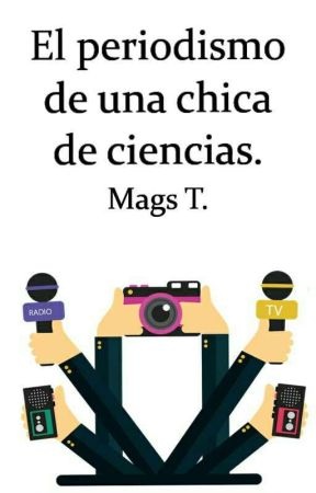 El periodismo de una chica de ciencias. by MagsTerry