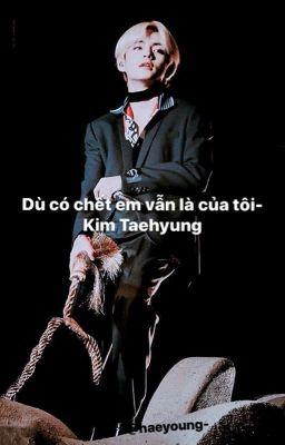 Dù có chết em vẫn  là của  tôi !| Kim Taehyung