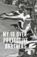 My 10 over-protective brothers |Completed| by rosesareblue01