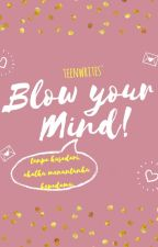 BLOW YOUR MIND by teenwrites