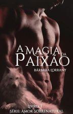 A MAGIA DA PAIXÃO - LIVRO 1 - SÉRIE AMOR SOBRENATURAL by barbaralorrany