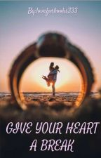 GIVE YOUR HEART A BREAK (Completed) ✔ by loveforbooks333
