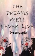The Dreams We'll Never Live by itsanyapie