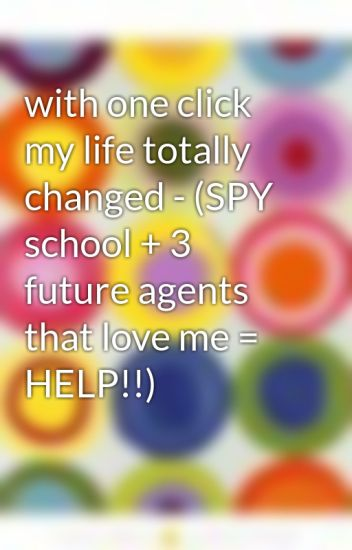 with one click my life totally changed - (SPY school + 3 future agents that love me = HELP!!)