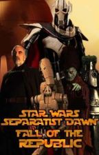 Separatist Dawn : Book 1 : Fall Of The Republic by thefanrift