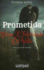 Prometida: Traga a felicidade de volta... by VITORIADASILVAALVES