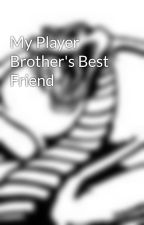 My Player Brother's Best Friend by whathappensinvegas
