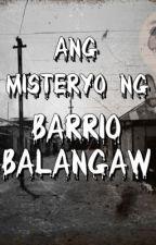 Ang Misteryo ng Barrio Balangaw by ChristineElbanbuena