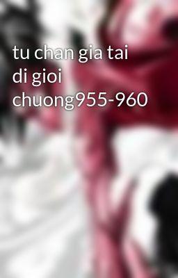 tu chan gia tai di gioi chuong955-960