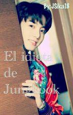 ❣ El Idiota De Jungkook ❣ •°•°•Jungkook Y TN•°•°• by JSika18