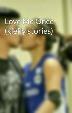 Love Me Once (kiefly stories) by kieflystories30